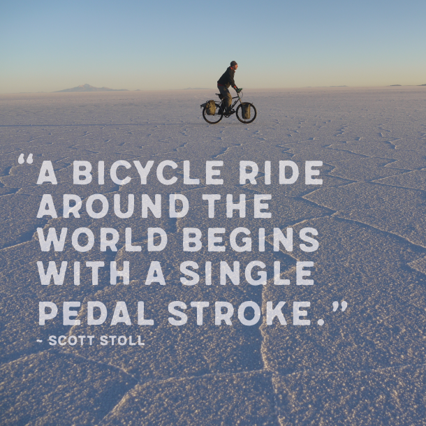 A bike ride around the world begins with a single pedal stroke. ~ Scott Stoll.