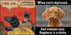 "Two contradicting memes side-by-side. Batman slapping Robin telling him, ""Happiness is a choice."" And a sad dog thinking people don't understand that depression is not a choice. ."""