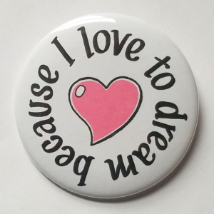 Because I Love to Dream button...
