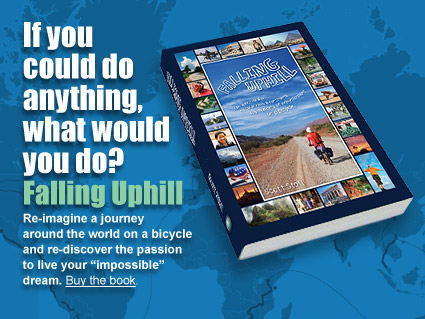 """Falling Uphill ad. """"If you could do anything, what would you do?"""" Re-imagine a journey around the world on a bicycle and re-discover the passion to live your """"impossible"""" dream."""